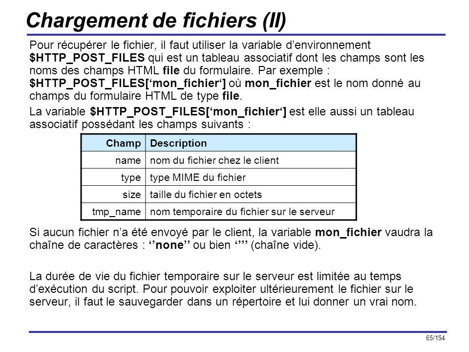 65/154 Chargement de fichiers (II) Pour récupérer le fichier, il faut utiliser la variable denvironnement $HTTP_POST_FILES qui est un tableau associat