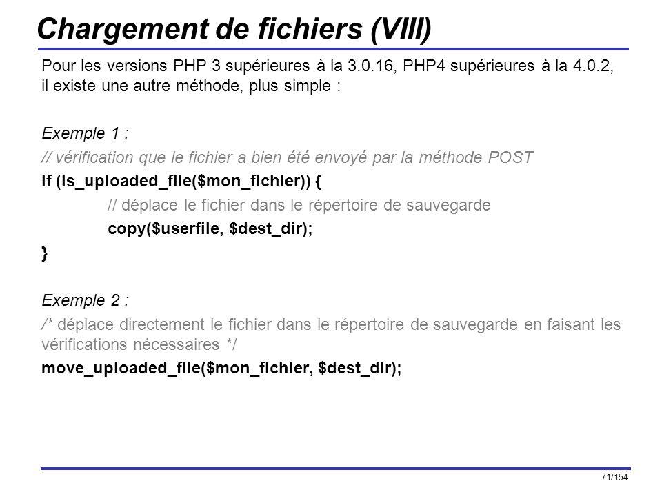 71/154 Chargement de fichiers (VIII) Pour les versions PHP 3 supérieures à la 3.0.16, PHP4 supérieures à la 4.0.2, il existe une autre méthode, plus s