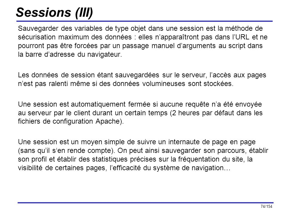 74/154 Sessions (III) Sauvegarder des variables de type objet dans une session est la méthode de sécurisation maximum des données : elles napparaîtron