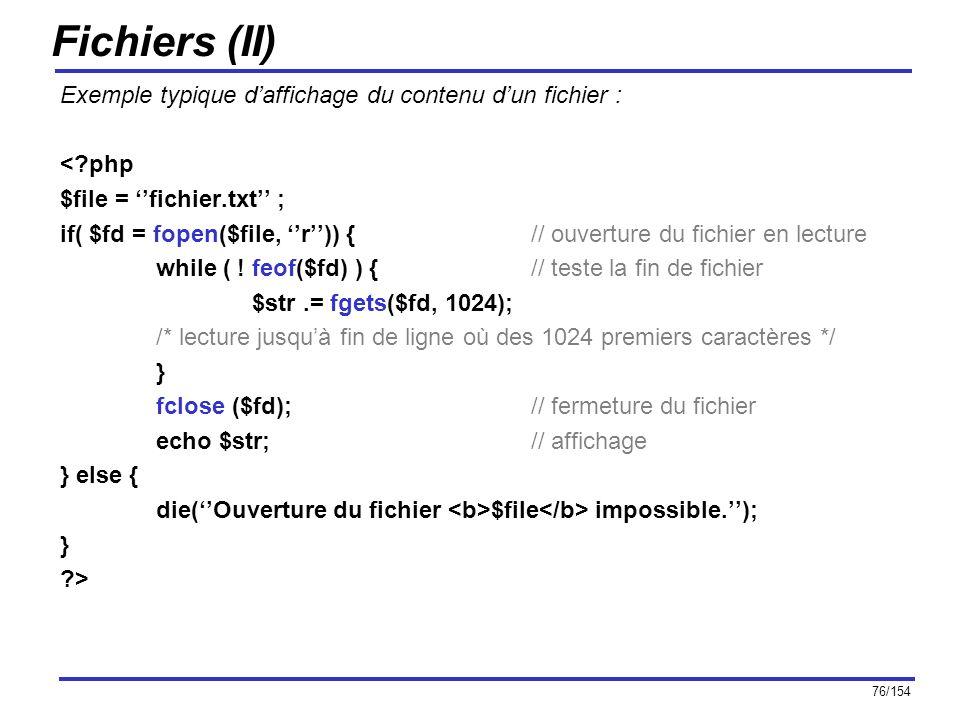 76/154 Fichiers (II) Exemple typique daffichage du contenu dun fichier : <?php $file = fichier.txt ; if( $fd = fopen($file, r)) { // ouverture du fich