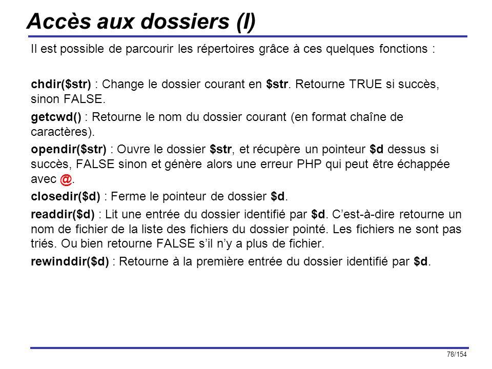 78/154 Accès aux dossiers (I) Il est possible de parcourir les répertoires grâce à ces quelques fonctions : chdir($str) : Change le dossier courant en