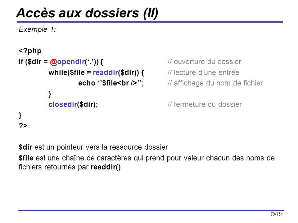 79/154 Accès aux dossiers (II) Exemple 1: <?php if ($dir = @opendir(.)) {// ouverture du dossier while($file = readdir($dir)) {// lecture dune entrée