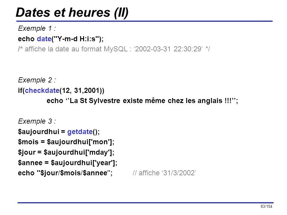 83/154 Dates et heures (II) Exemple 1 : echo date(''Y-m-d H:i:s''); /* affiche la date au format MySQL : 2002-03-31 22:30:29 */ Exemple 2 : if(checkda