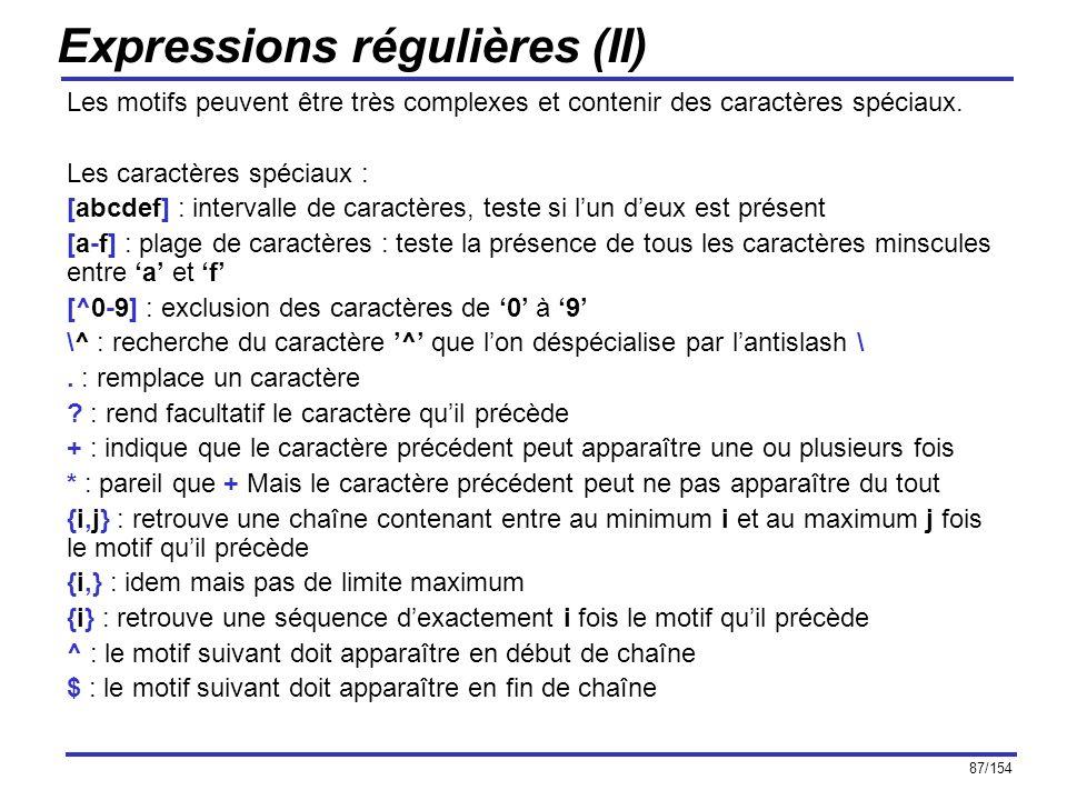87/154 Expressions régulières (II) Les motifs peuvent être très complexes et contenir des caractères spéciaux. Les caractères spéciaux : [abcdef] : in