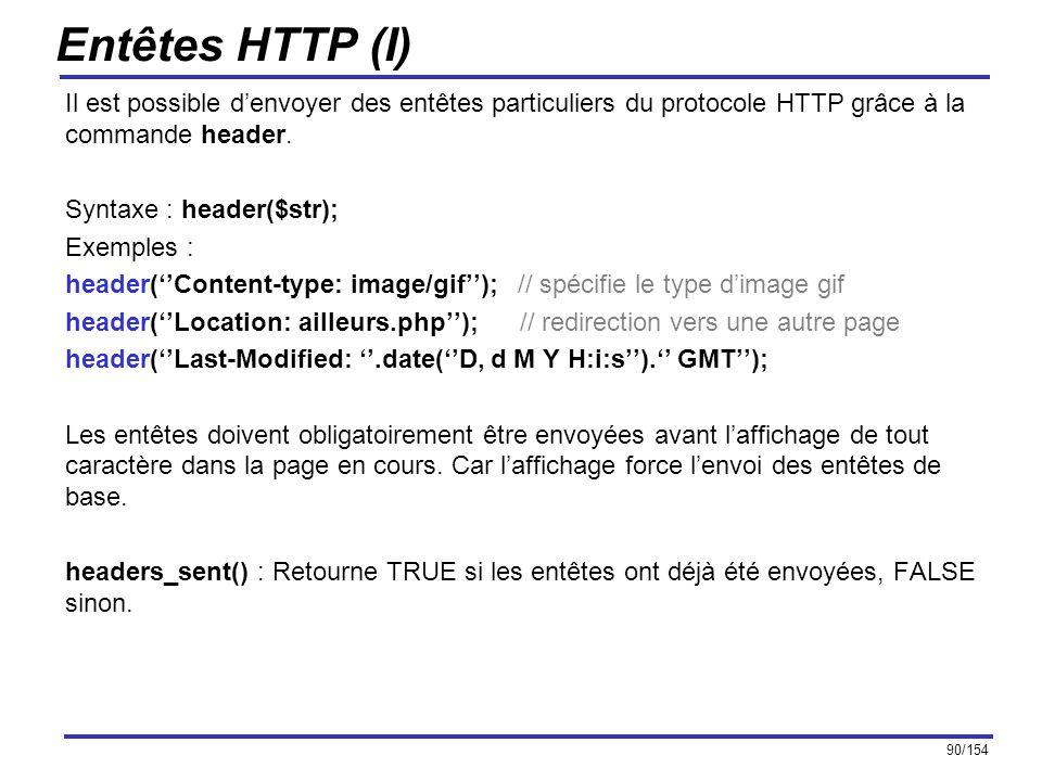 90/154 Entêtes HTTP (I) Il est possible denvoyer des entêtes particuliers du protocole HTTP grâce à la commande header. Syntaxe : header($str); Exempl