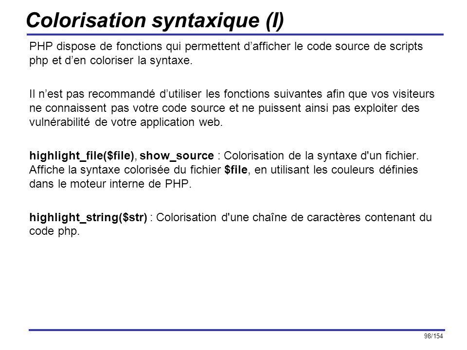 98/154 Colorisation syntaxique (I) PHP dispose de fonctions qui permettent dafficher le code source de scripts php et den coloriser la syntaxe. Il nes