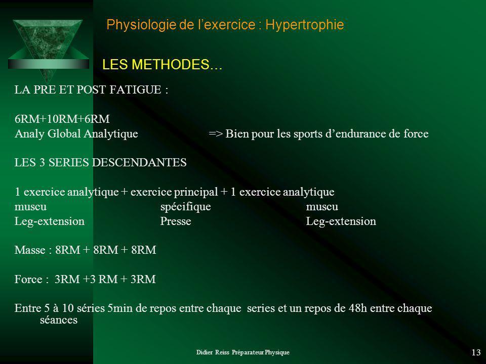 Didier Reiss Préparateur Physique 13 Physiologie de lexercice : Hypertrophie LA PRE ET POST FATIGUE : 6RM+10RM+6RM Analy Global Analytique=> Bien pour les sports dendurance de force LES 3 SERIES DESCENDANTES 1 exercice analytique + exercice principal + 1 exercice analytique muscu spécifiquemuscu Leg-extensionPresseLeg-extension Masse : 8RM + 8RM + 8RM Force : 3RM +3 RM + 3RM Entre 5 à 10 séries 5min de repos entre chaque series et un repos de 48h entre chaque séances LES METHODES…