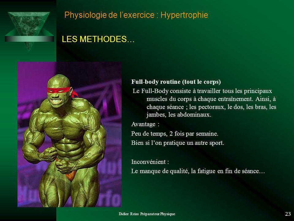 Didier Reiss Préparateur Physique 23 Physiologie de lexercice : Hypertrophie LES METHODES… Full-body routine (tout le corps) Le Full-Body consiste à travailler tous les principaux muscles du corps à chaque entraînement.