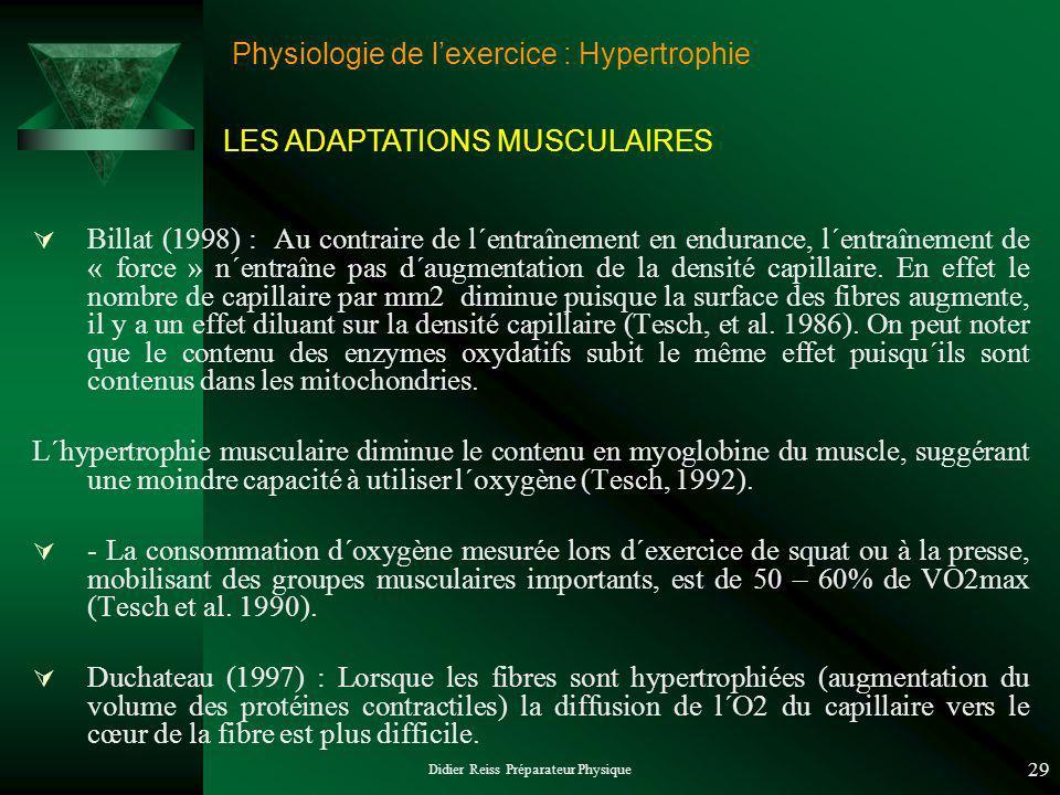 Didier Reiss Préparateur Physique 29 Physiologie de lexercice : Hypertrophie Billat (1998) : Au contraire de l´entraînement en endurance, l´entraînement de « force » n´entraîne pas d´augmentation de la densité capillaire.