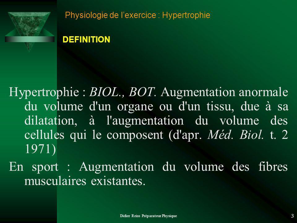 Didier Reiss Préparateur Physique 3 Physiologie de lexercice : Hypertrophie Hypertrophie : BIOL., BOT. Augmentation anormale du volume d'un organe ou