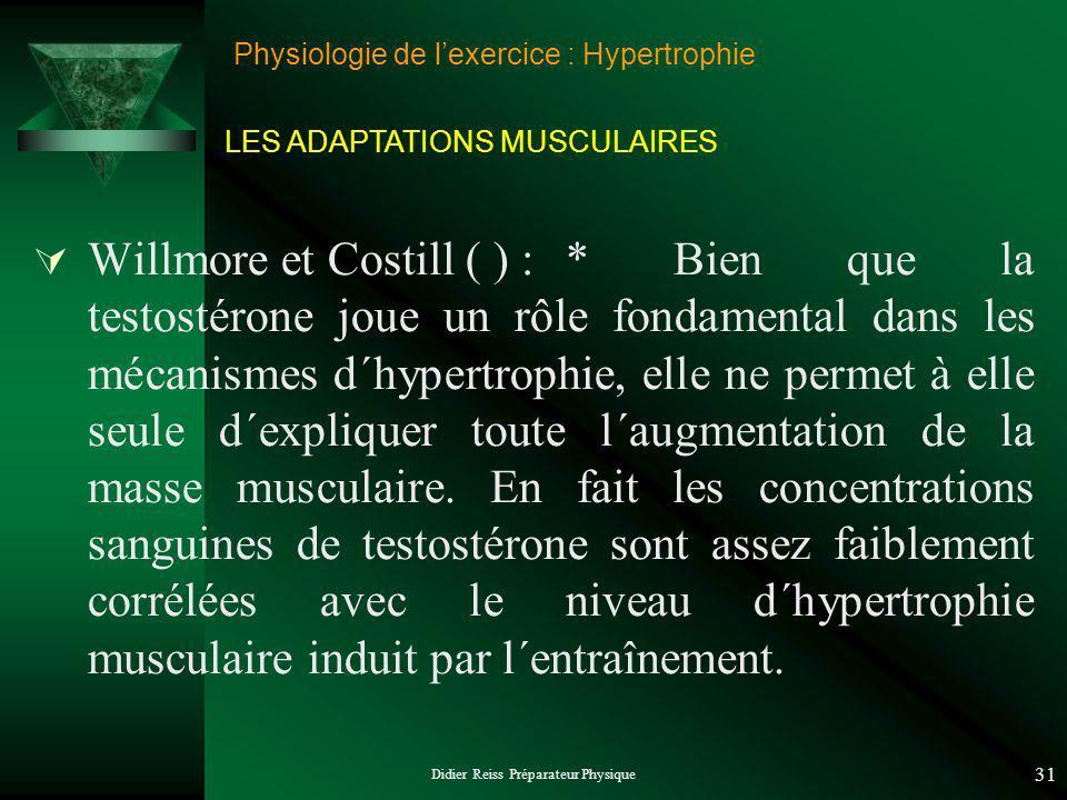 Didier Reiss Préparateur Physique 31 Physiologie de lexercice : Hypertrophie Willmore et Costill ( ) :* Bien que la testostérone joue un rôle fondamental dans les mécanismes d´hypertrophie, elle ne permet à elle seule d´expliquer toute l´augmentation de la masse musculaire.