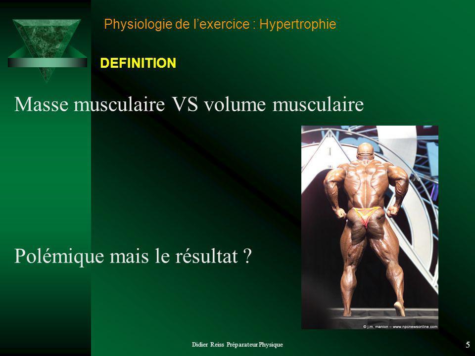 Didier Reiss Préparateur Physique 5 Physiologie de lexercice : Hypertrophie Masse musculaire VS volume musculaire Polémique mais le résultat ? DEFINIT