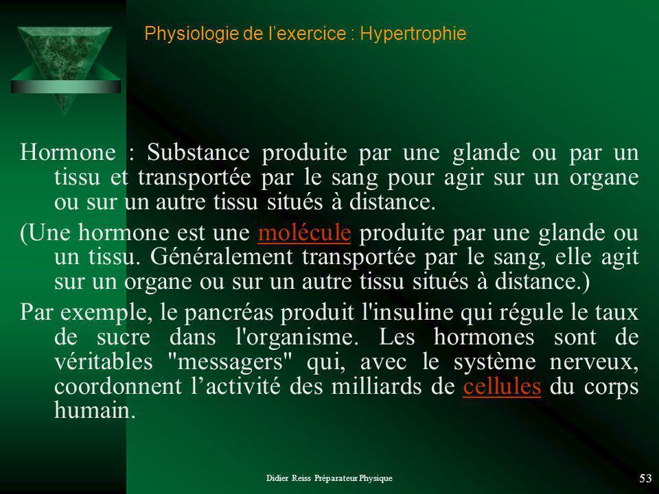 Didier Reiss Préparateur Physique 53 Physiologie de lexercice : Hypertrophie Hormone : Substance produite par une glande ou par un tissu et transportée par le sang pour agir sur un organe ou sur un autre tissu situés à distance.