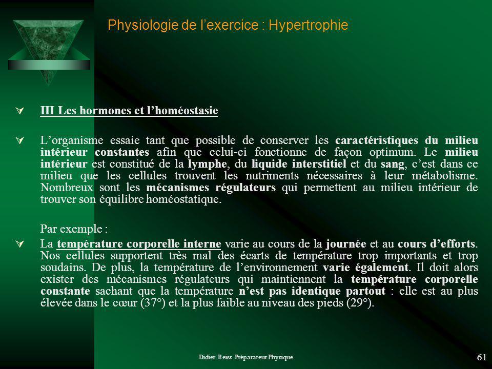 Didier Reiss Préparateur Physique 61 Physiologie de lexercice : Hypertrophie III Les hormones et lhoméostasie Lorganisme essaie tant que possible de conserver les caractéristiques du milieu intérieur constantes afin que celui-ci fonctionne de façon optimum.