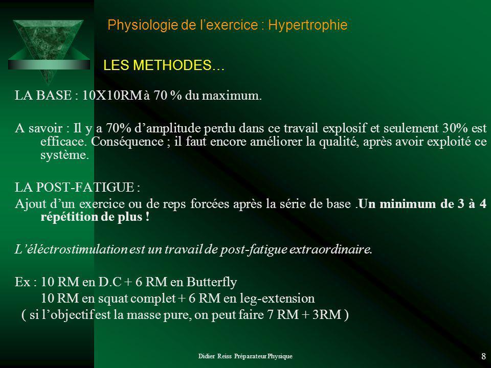 Didier Reiss Préparateur Physique 8 Physiologie de lexercice : Hypertrophie LA BASE : 10X10RM à 70 % du maximum. A savoir : Il y a 70% damplitude perd