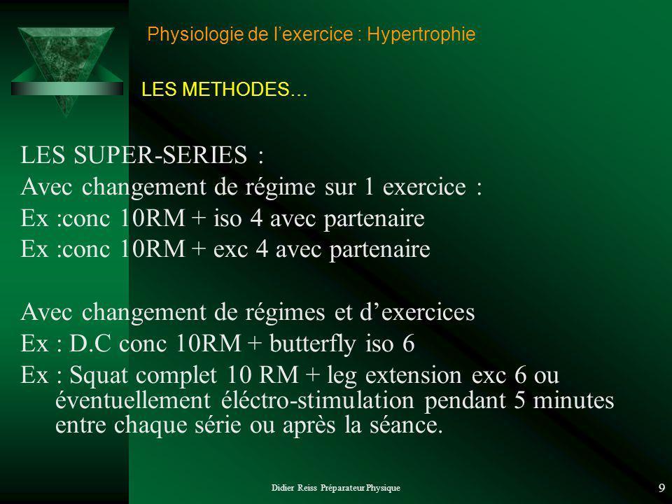 Didier Reiss Préparateur Physique 9 Physiologie de lexercice : Hypertrophie LES SUPER-SERIES : Avec changement de régime sur 1 exercice : Ex :conc 10RM + iso 4 avec partenaire Ex :conc 10RM + exc 4 avec partenaire Avec changement de régimes et dexercices Ex : D.C conc 10RM + butterfly iso 6 Ex : Squat complet 10 RM + leg extension exc 6 ou éventuellement éléctro-stimulation pendant 5 minutes entre chaque série ou après la séance.