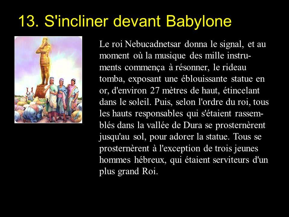 Le roi Nebucadnetsar donna le signal, et au moment où la musique des mille instru- ments commença à résonner, le rideau tomba, exposant une éblouissante statue en or, d environ 27 mètres de haut, étincelant dans le soleil.