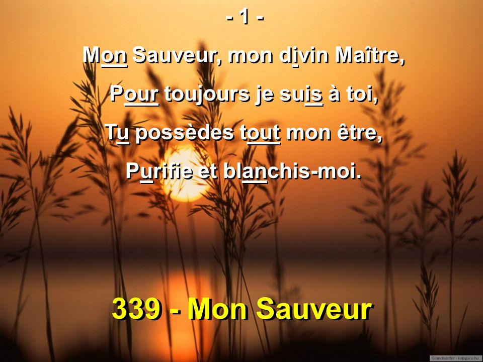 339 - Mon Sauveur - 1 - Mon Sauveur, mon divin Maître, Pour toujours je suis à toi, Tu possèdes tout mon être, Purifie et blanchis-moi.