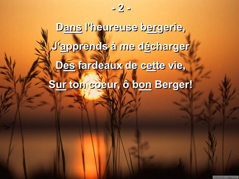 - 2 - Dans l heureuse bergerie, J apprends à me décharger Des fardeaux de cette vie, Sur ton coeur, ô bon Berger.