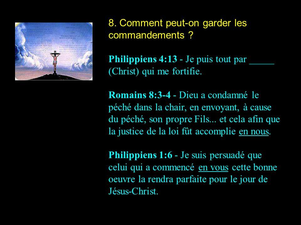 8. Comment peut-on garder les commandements ? Philippiens 4:13 - Je puis tout par _____ (Christ) qui me fortifie. Romains 8:3-4 - Dieu a condamné le p