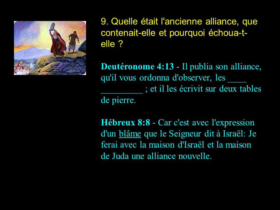 9. Quelle était l'ancienne alliance, que contenait-elle et pourquoi échoua-t- elle ? Deutéronome 4:13 - Il publia son alliance, qu'il vous ordonna d'o