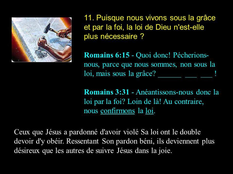 11. Puisque nous vivons sous la grâce et par la foi, la loi de Dieu n'est-elle plus nécessaire ? Romains 6:15 - Quoi donc! Pécherions- nous, parce que