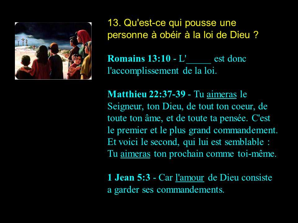 13. Qu'est-ce qui pousse une personne à obéir à la loi de Dieu ? Romains 13:10 - L'_____ est donc l'accomplissement de la loi. Matthieu 22:37-39 - Tu