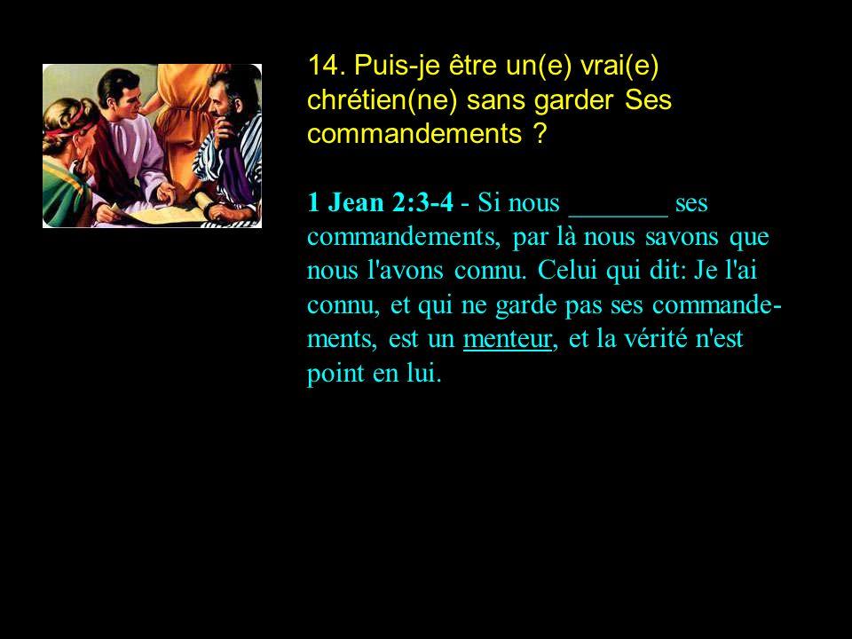14. Puis-je être un(e) vrai(e) chrétien(ne) sans garder Ses commandements ? 1 Jean 2:3-4 - Si nous _______ ses commandements, par là nous savons que n