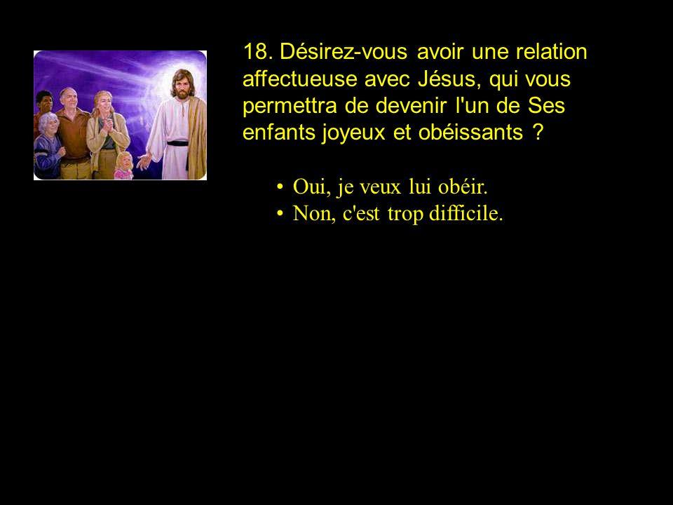 18. Désirez-vous avoir une relation affectueuse avec Jésus, qui vous permettra de devenir l'un de Ses enfants joyeux et obéissants ? Oui, je veux lui