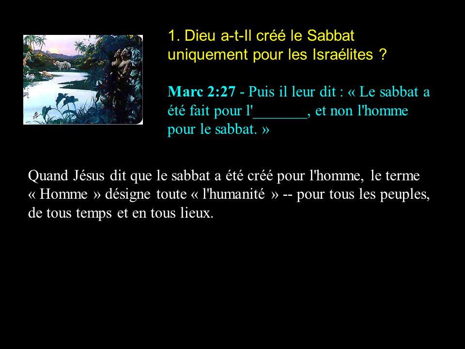 1. Dieu a-t-Il créé le Sabbat uniquement pour les Israélites ? Marc 2:27 - Puis il leur dit : « Le sabbat a été fait pour l'_______, et non l'homme po