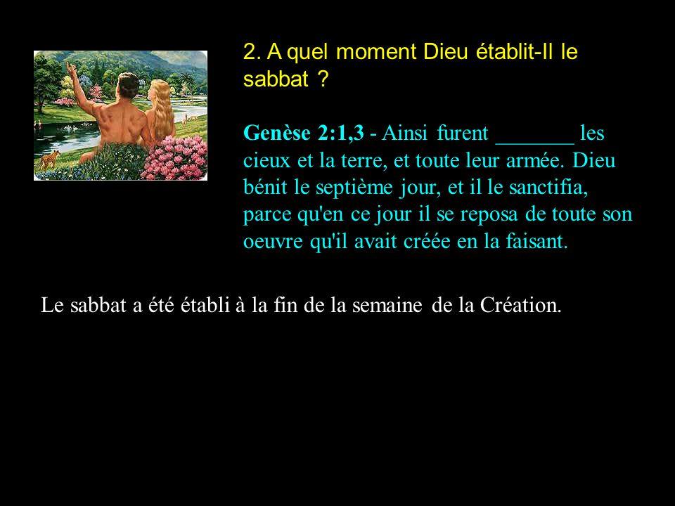 2. A quel moment Dieu établit-Il le sabbat ? Genèse 2:1,3 - Ainsi furent _______ les cieux et la terre, et toute leur armée. Dieu bénit le septième jo