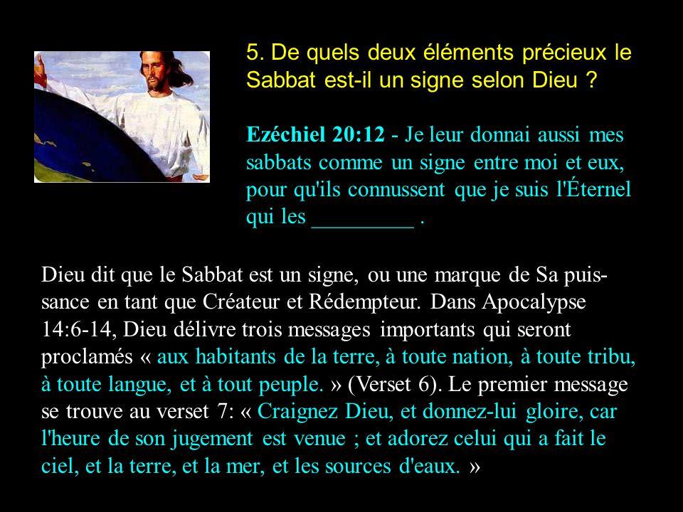 5. De quels deux éléments précieux le Sabbat est-il un signe selon Dieu ? Ezéchiel 20:12 - Je leur donnai aussi mes sabbats comme un signe entre moi e