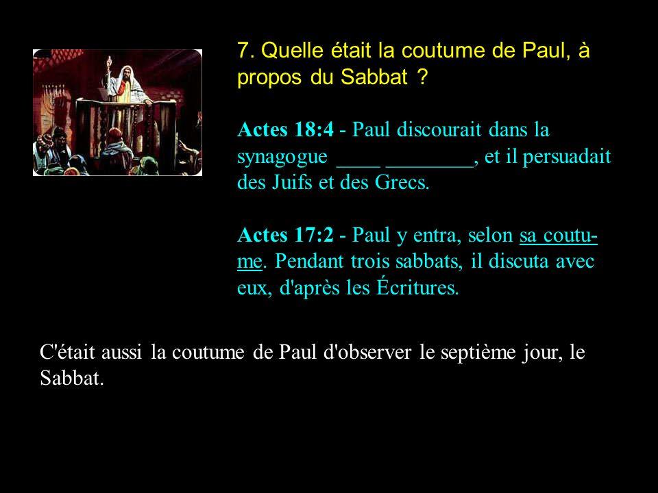 7. Quelle était la coutume de Paul, à propos du Sabbat ? Actes 18:4 - Paul discourait dans la synagogue ____ ________, et il persuadait des Juifs et d