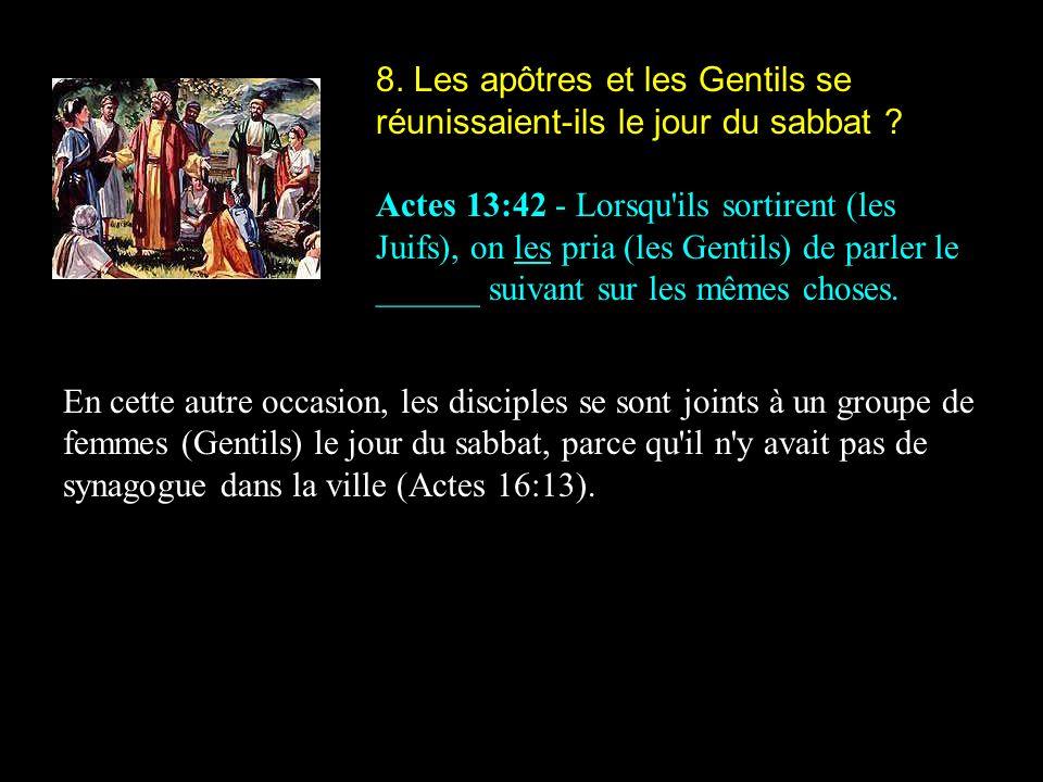8. Les apôtres et les Gentils se réunissaient-ils le jour du sabbat ? Actes 13:42 - Lorsqu'ils sortirent (les Juifs), on les pria (les Gentils) de par