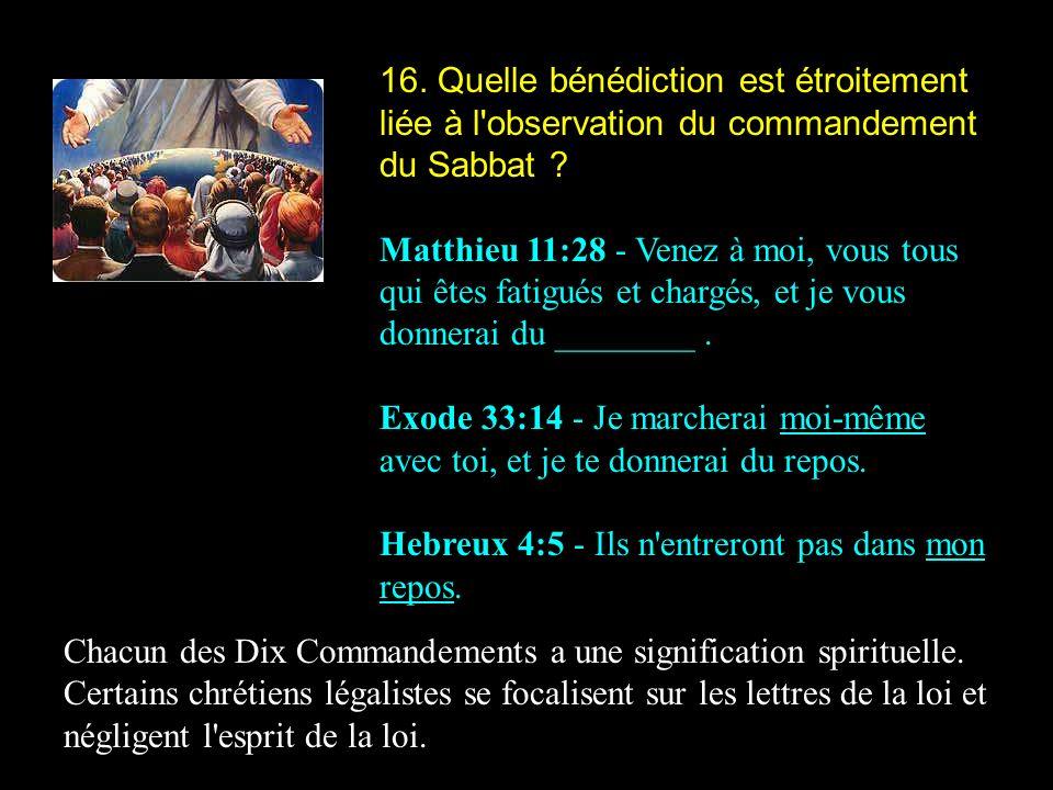 16. Quelle bénédiction est étroitement liée à l'observation du commandement du Sabbat ? Matthieu 11:28 - Venez à moi, vous tous qui êtes fatigués et c