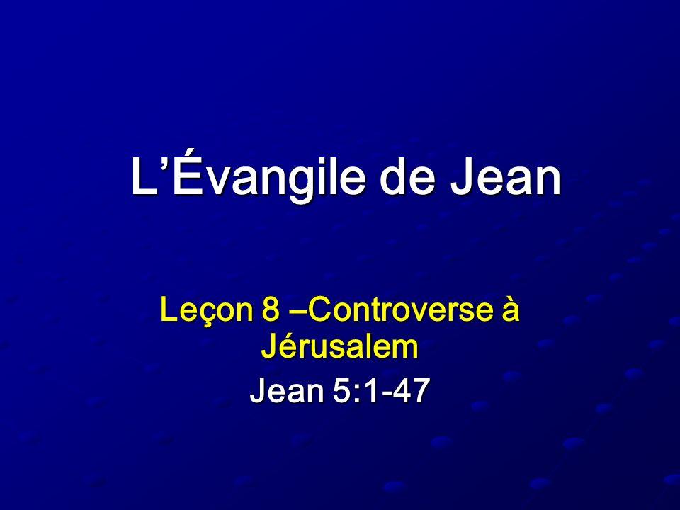 LÉvangile de Jean Leçon 8 –Controverse à Jérusalem Jean 5:1-47