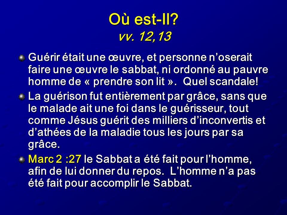 Où est-Il? vv. 12,13 Guérir était une œuvre, et personne noserait faire une œuvre le sabbat, ni ordonné au pauvre homme de « prendre son lit ». Quel s