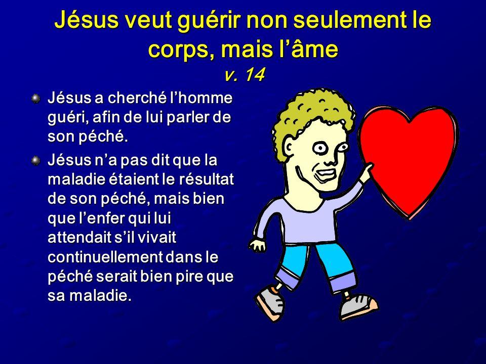 Jésus veut guérir non seulement le corps, mais lâme v. 14 Jésus a cherché lhomme guéri, afin de lui parler de son péché. Jésus na pas dit que la malad