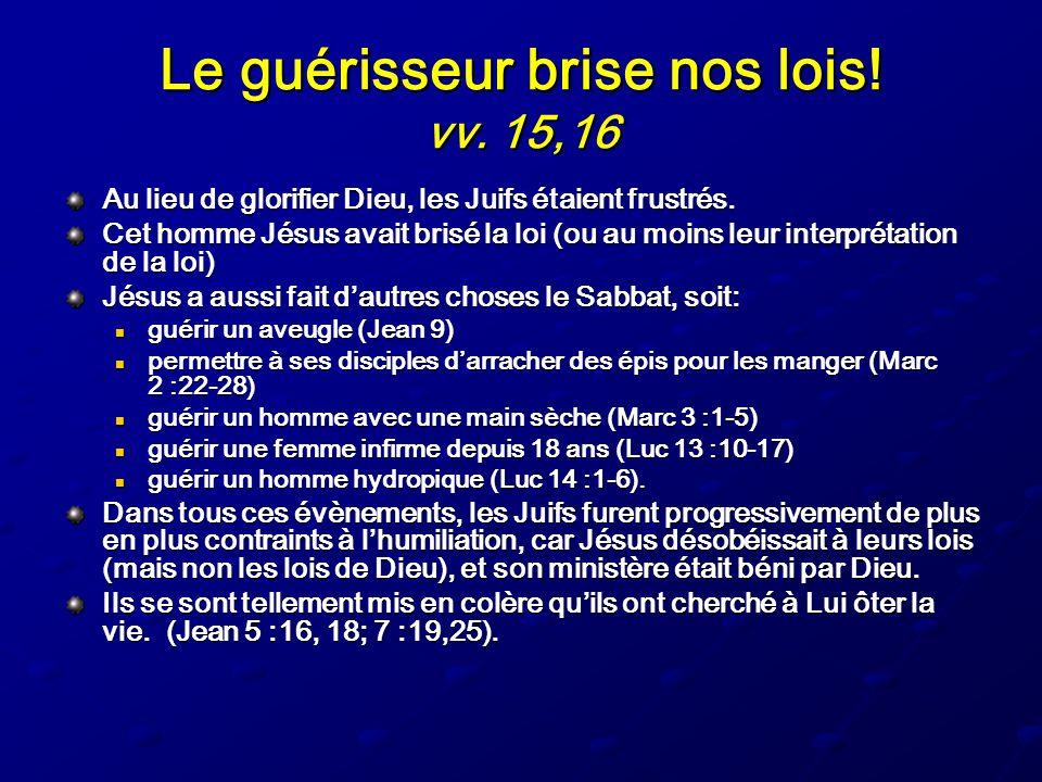 Le guérisseur brise nos lois! vv. 15,16 Au lieu de glorifier Dieu, les Juifs étaient frustrés. Cet homme Jésus avait brisé la loi (ou au moins leur in