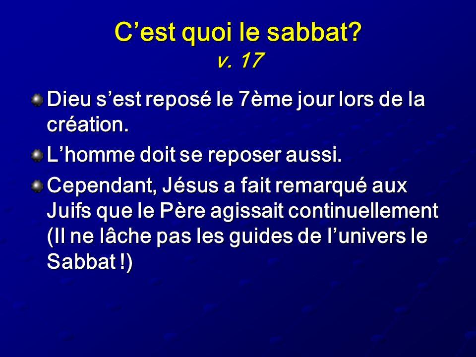 Cest quoi le sabbat? v. 17 Dieu sest reposé le 7ème jour lors de la création. Lhomme doit se reposer aussi. Cependant, Jésus a fait remarqué aux Juifs