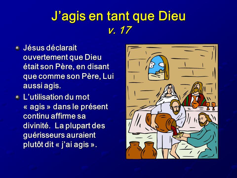 Jagis en tant que Dieu v. 17 Jésus déclarait ouvertement que Dieu était son Père, en disant que comme son Père, Lui aussi agis. Lutilisation du mot «