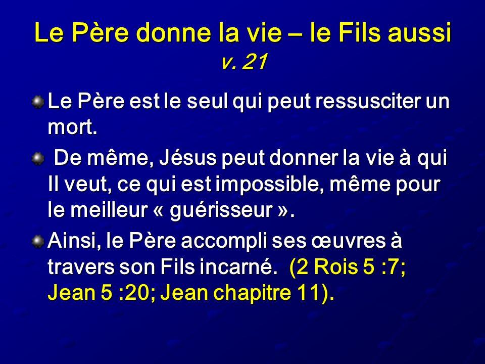 Le Père donne la vie – le Fils aussi v. 21 Le Père est le seul qui peut ressusciter un mort. De même, Jésus peut donner la vie à qui Il veut, ce qui e