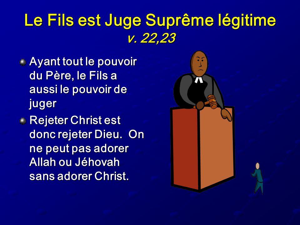 Le Fils est Juge Suprême légitime v. 22,23 Ayant tout le pouvoir du Père, le Fils a aussi le pouvoir de juger Rejeter Christ est donc rejeter Dieu. On