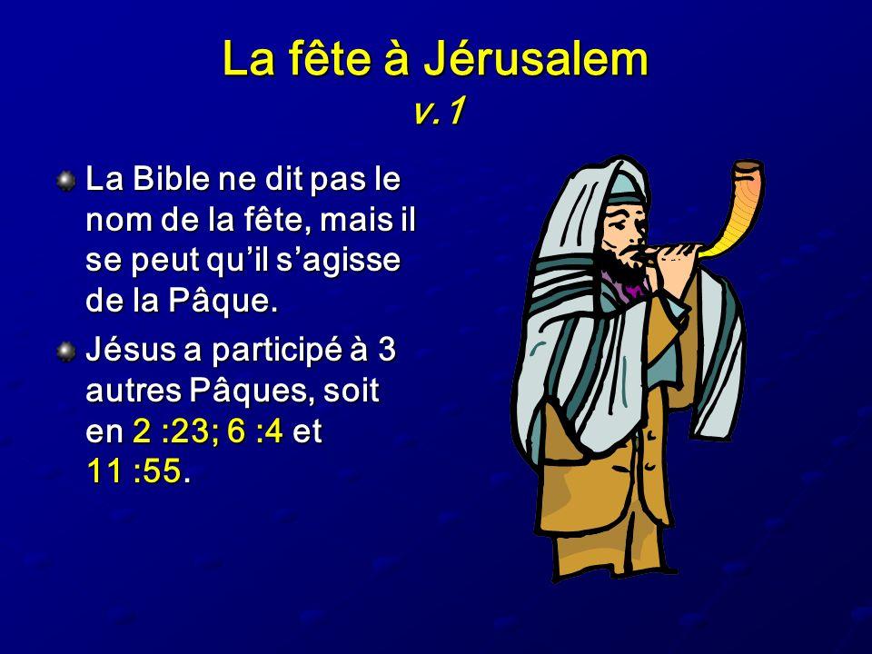 La fête à Jérusalem v.1 La Bible ne dit pas le nom de la fête, mais il se peut quil sagisse de la Pâque. Jésus a participé à 3 autres Pâques, soit en