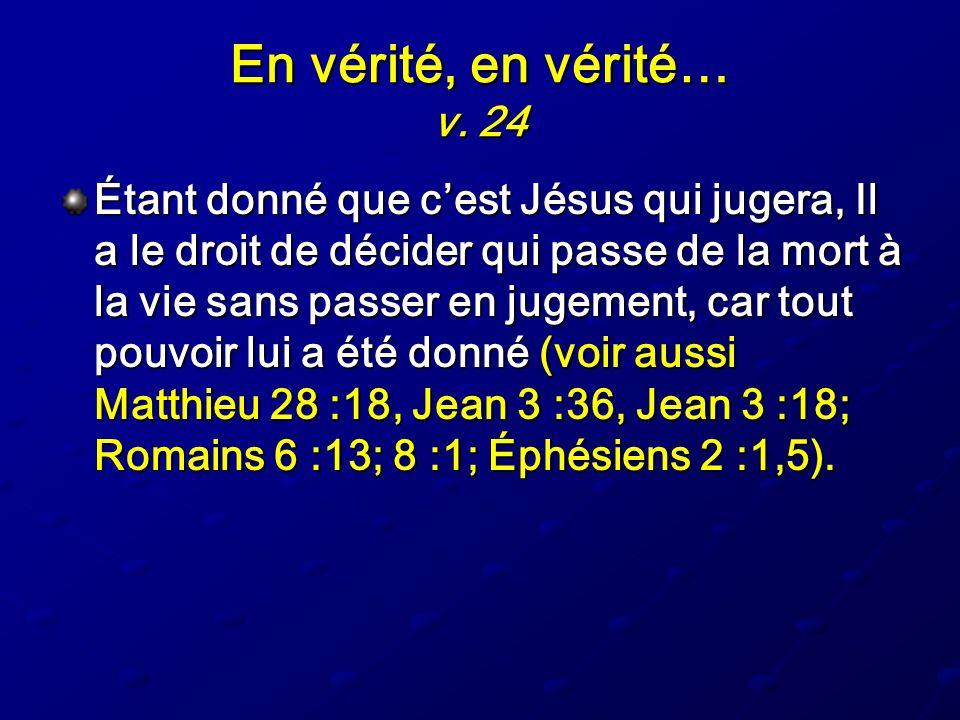 En vérité, en vérité… v. 24 Étant donné que cest Jésus qui jugera, Il a le droit de décider qui passe de la mort à la vie sans passer en jugement, car