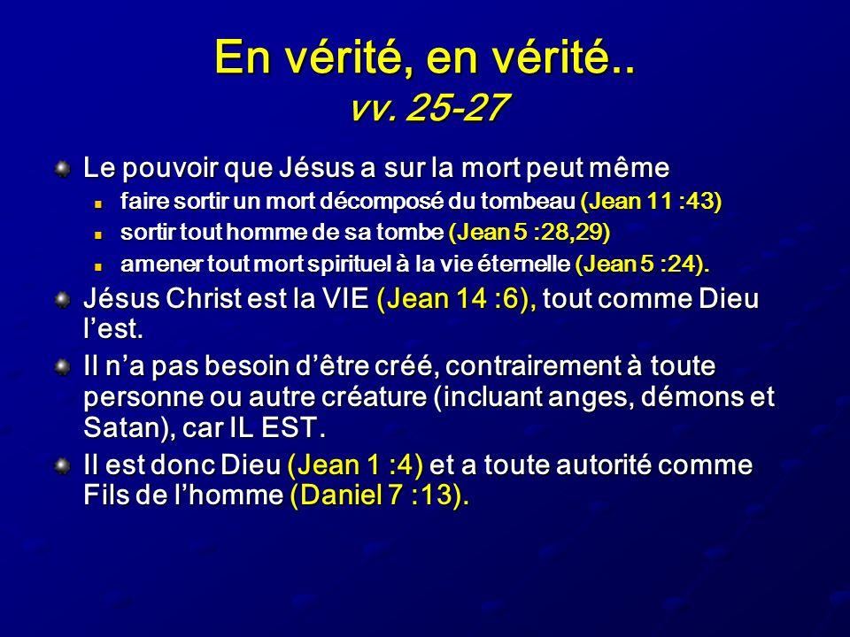 En vérité, en vérité.. vv. 25-27 Le pouvoir que Jésus a sur la mort peut même faire sortir un mort décomposé du tombeau (Jean 11 :43) faire sortir un