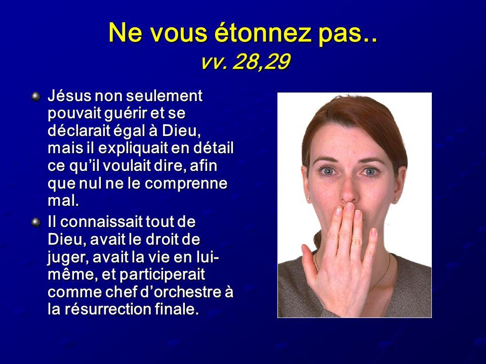 Ne vous étonnez pas.. vv. 28,29 Jésus non seulement pouvait guérir et se déclarait égal à Dieu, mais il expliquait en détail ce quil voulait dire, afi