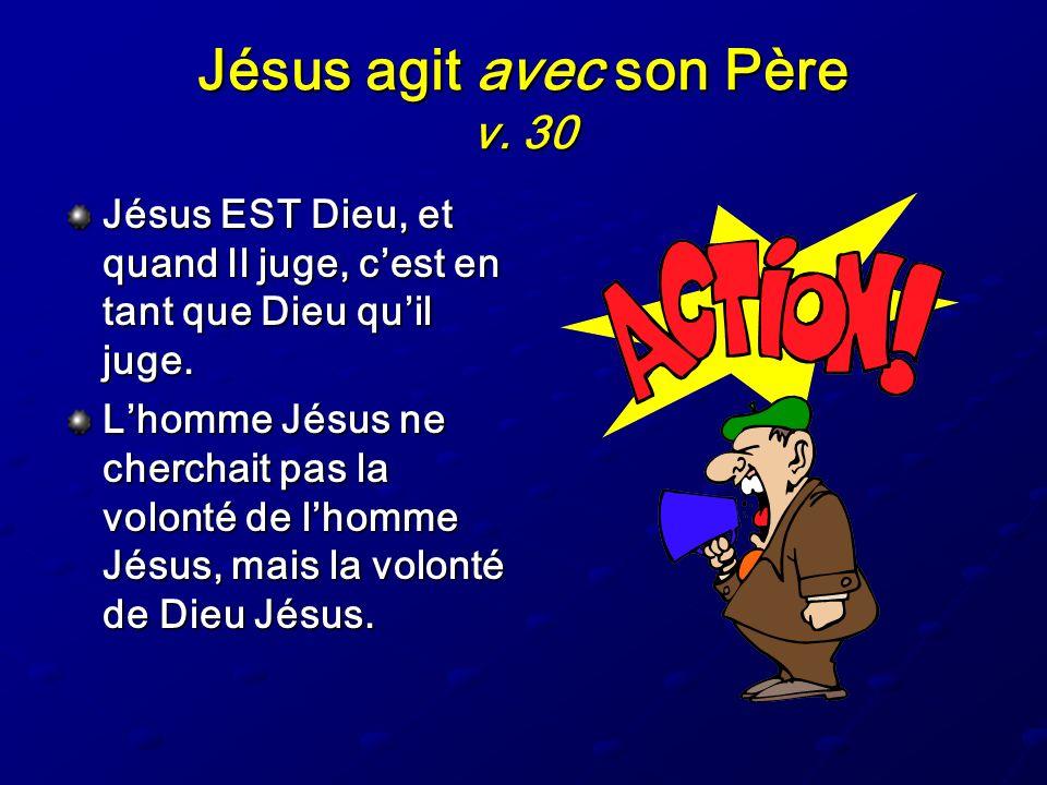 Jésus agit avec son Père v. 30 Jésus EST Dieu, et quand Il juge, cest en tant que Dieu quil juge. Lhomme Jésus ne cherchait pas la volonté de lhomme J