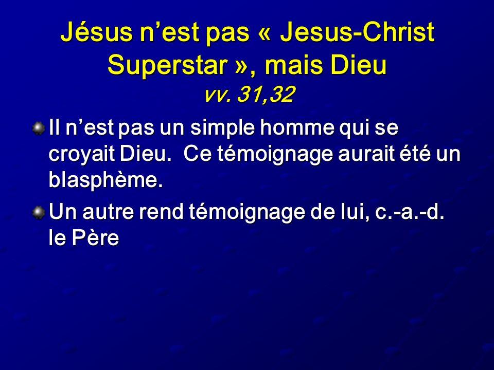Jésus nest pas « Jesus-Christ Superstar », mais Dieu vv. 31,32 Il nest pas un simple homme qui se croyait Dieu. Ce témoignage aurait été un blasphème.