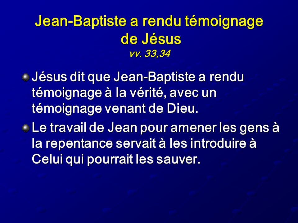 Jean-Baptiste a rendu témoignage de Jésus vv. 33,34 Jésus dit que Jean-Baptiste a rendu témoignage à la vérité, avec un témoignage venant de Dieu. Le